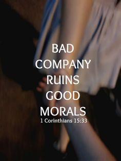 Bad company ruins good morals. - 1 Corinthians 15:33