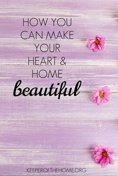 No matter how stunning and organized our homes are, the beautification of our hearts is a greater priority.