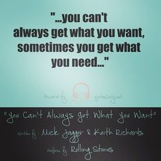 """""""…you can't always get what you want sometimes you get what you need…"""""""