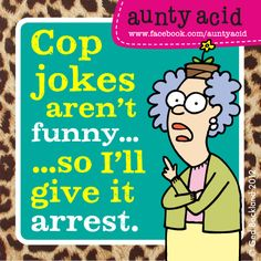 Get it? Cop jokes aren't funny so I will give it a rest. lol