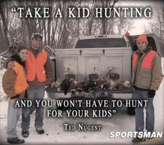 Take a kid hunting and you won't have to hunt for your kids - or be without a hunting partner!  Family tradition
