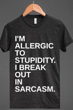 Allergic to stupidity  @Lucy K. we should buy this and wear it next time eric is around LOL