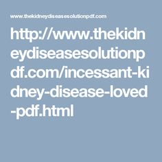 http://www.thekidneydiseasesolutionpdf.com/incessant-kidney-disease-loved-pdf.html