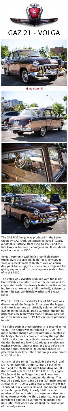 "The GAZ M21 Volga was produced in the Soviet Union by GAZ ""Gorki Automobiljni Zavod"" (Gorky automobile factory) from 1956 to 1970 and the first GAZ car to carry the Volga name. It was developed in the early 1950s. Volgas were built with high ground clearance, rugged suspension, strong and forgiving engine, and rustproofing on a scale unheard of in the 1950s - Pin layout and text by scann R."