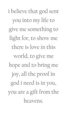 I believe that God sent you into my life to give me something to fight for, to show me there is love in this world, to give me hope and to bring me joy, all the proof in God I need is in you, you are a gift from the heavens. <3