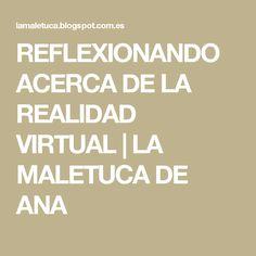 REFLEXIONANDO ACERCA DE LA REALIDAD VIRTUAL   LA MALETUCA DE ANA