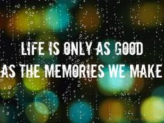 Life is only as good as the memories we make. #quotes #memories