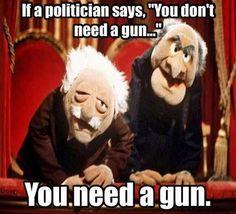 "If a politician says, ""You don't need a gun."" You need a gun."