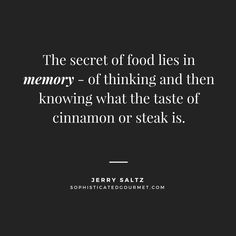 """The secret of food lies in memory - of thinking and then knowing what the taste of cinnamon or steak is."" - Jerry Saltz"