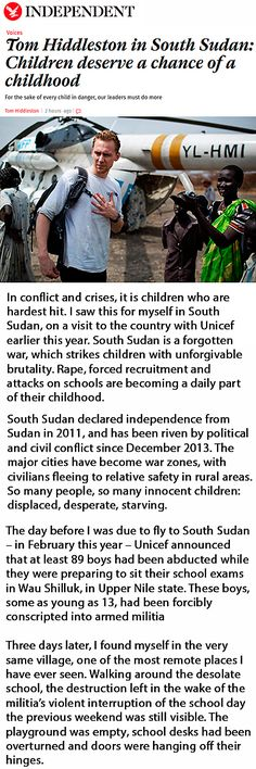 Article written by Tom Hiddleston. The Independent: Tom Hiddleston in South Sudan: Children deserve a chance of a childhood. Link: http://www.independent.co.uk/voices/tom-hiddleston-in-south-sudan-children-deserve-a-chance-of-a-childhood-a6718576.html