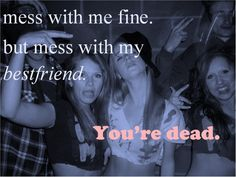 Don't mess with my bestfriends.. Like Michelle,Audrey, mikhaela, and my other ones