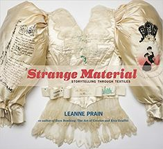 Strange Material: Storytelling Through Textiles by Leanne Prain. A terrific selection of stitchy storytellers!