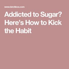 Addicted to Sugar? Here's How to Kick the Habit