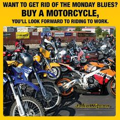 Here is an easy solution to get rid of the Monday Blues!  Buy Dirt Bike, Street Bike, Adventure Bike, Touring Bike, whatever and make that commute to work that much better!