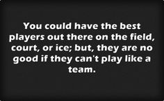 You could have the best players out there on the field, court, or ice; but, they are no good if they can't play like a team.