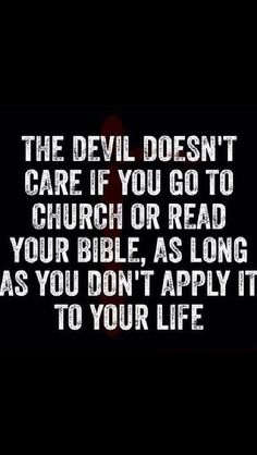 The Devil DOESN'T Care. You Can Go To Church And Gain Nothing && He'll Be Satisfied. Read A Verse A Day, Apply It To Your Life, && Make The Devil Mad. Don't Let Him Control Your Life.