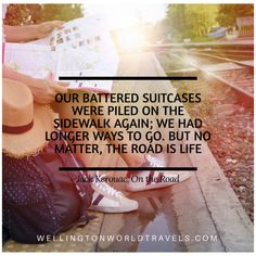 """""""Our battered suitcases were piled on the sidewalk again; we had longer ways to go. But no matter, the road is life."""" Jack Kerouac"""