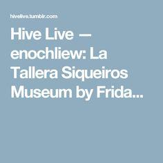 Hive Live — enochliew: La Tallera Siqueiros Museum by Frida...