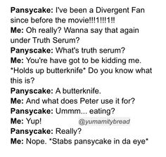 Yeah, you're no Divergent fan. Only TRUE divergent fans will never see butter knives the same Divergent Jokes, Divergent Hunger Games, Divergent Fandom, Divergent Trilogy, Divergent Insurgent Allegiant, Insurgent Quotes, Divergent Fanfiction, Tfios, Book Memes