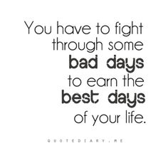 You have to fight through some bad days to earn the best days.