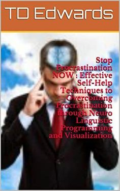 [Free Read] Stop Procrastination NOW : Effective Self-Help Techniques to Overcoming Procrastination through Neuro Linguistic Programming and Visualization Author TD Edwards,