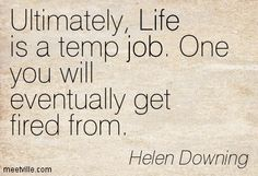 Ultimately, Life is a temp job. One you will eventually get fired from. Getting Fired, Quotes, Life, Quotations, Qoutes, Quote, A Quotes