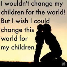 I wouldn't change my children for the world But I wish I could change this world for my children. It can be really hard thinking about the future with everything that is going on at the moment. Sometimes it can be overwhelming, but it really pays to remember that one small act of kindness can start a ripple and we can change the world.