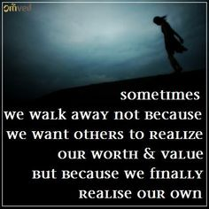 """Sometimes walking away has nothing to do with weakness & everything to do with strength. Sometimes we walk away not because we want others to realise our worth and value, but because we finally realise our own."" -‪#‎quote‬"