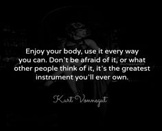 Enjoy your body, use it everyday you can. don't be afraid of it, or what other people think of it. it's the greatest instrument you'll ever own. ~ Kurt Vonnegut