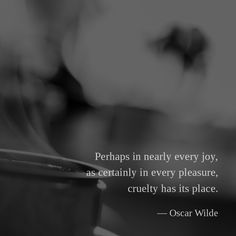 Perhaps in nearly every joy, as certainly in every pleasure, cruelty has its place. —Oscar Wilde