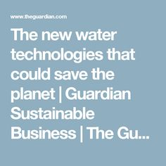 The new water technologies that could save the planet | Guardian Sustainable Business | The Guardian