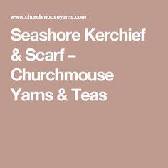 Seashore Kerchief & Scarf – Churchmouse Yarns & Teas