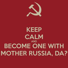 Become one with mother Russia Da?