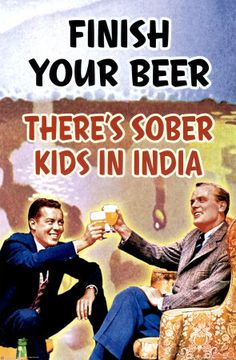 """Finish Your Beer Poster - $7.99  Styled after iconic 1950's advertising, this poster reads """"Finish your beer, there's sober kids in India"""".  Measures 24"""" x 30""""."""