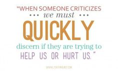 """""""When someone criticizes we must quickly discern if they are trying to help us or hurt us. If it's hurtful, realize their criticism says a lot more about their insecurities than our inadequacies."""" ~ Lysa Terkeurst"""