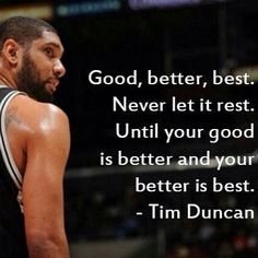 Tim Duncan. Good, better, best. Never let it rest, until your good is better and your better is best.