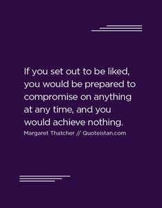 If you set out to be liked, you would be prepared to compromise on anything at any time, and you would achieve nothing.