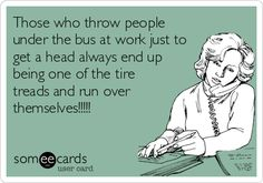 Those who throw people under the bus at work just to get a head always end up being one of the tire treads and run over themselves!!!!!