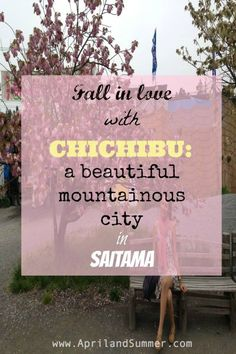 Fall in love with Chichibu: A Beautiful Mountainous City in Saitama – April and Summer