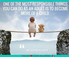 'ONE OF THE MOST RESPONSIBLE THINGS YOU CAN DO AS AN ADULT IS TO BECOME MORE OF A CHILD. Dr. Wayne D. Dyer ========= Dream big, don't take things too seriously, and fully enjoy the present moment. ========= Start Today!'