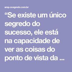 """""""Se existe um único segredo do sucesso, ele está na capacidade de ver as coisas do ponto de vista da outra pessoa."""" ~ Henry Ford"""