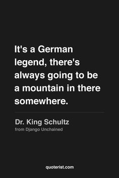 """""""It's a German legend, there's always going to be a mountain in there somewhere."""" - Dr. King Schultz from Django Unchained."""