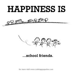 Happiness is, school friends. - Cute Happy Quotes