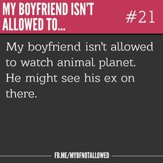 Hahaha my boyfriend isn't allowed to...
