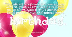 You are my true friend. You were always with me, you supported me, you boosted me up when I was down. Thanks for being such a friend of . Happy Birthday Wishes, True Friends, Birthday Quotes, Thankful, Happy Bday Wishes, Anniversary Quotes, Real Friends, Happy Birthday Greetings, Birthday Wishes Greetings