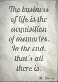 The business of life is the acquisition of memories. In the end, that's all there is. — Mr. Carson, Downton Abbey