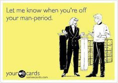 MAN-PERIOD !!! ;) MmmmmHmmmm.....they have their moments too!!