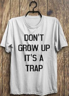 Hey, I found this really awesome Etsy listing at https://www.etsy.com/listing/209585365/trap-t-shirt-dont-grow-up-its-a-trap-top This shirt is the kinda style I create. Check out my FB page.