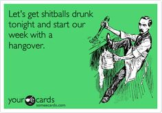 Free, Weekend Ecard: Let's get shitballs drunk tonight and start our week with a hangover.