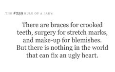 There are braces for crooked teeth, surgery for stretch marks and make-up for blemishes. But there is nothing in the world that can fix an ugly heart.